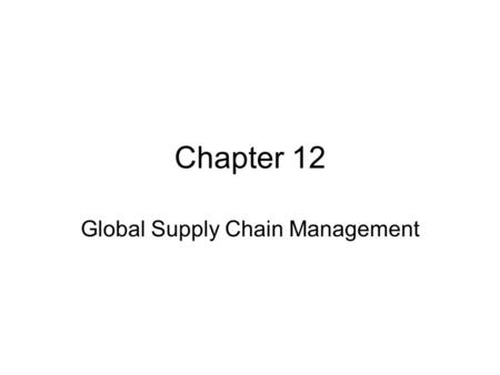 Chapter 12 Global Supply Chain Management. Objectives After reading the chapter and reviewing the materials presented the students will be able to: Explain.