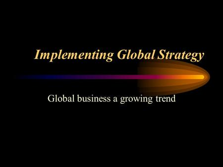 Implementing Global Strategy Global business a growing trend.