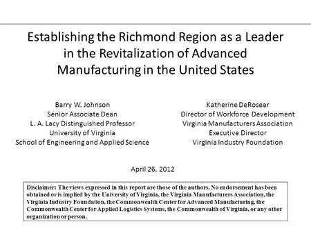 Establishing the Richmond Region as a Leader in the Revitalization of Advanced Manufacturing in the United States Barry W. Johnson Senior Associate Dean.