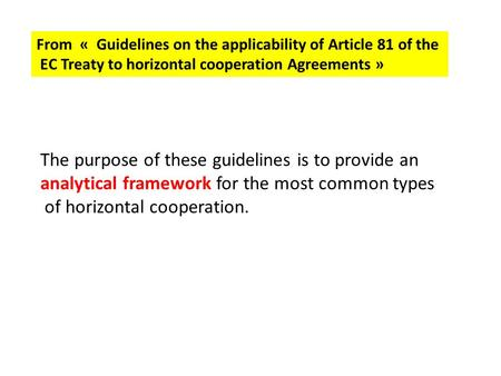 From « Guidelines on the applicability of Article 81 of the EC Treaty to horizontal cooperation Agreements » The purpose of these guidelines is to provide.