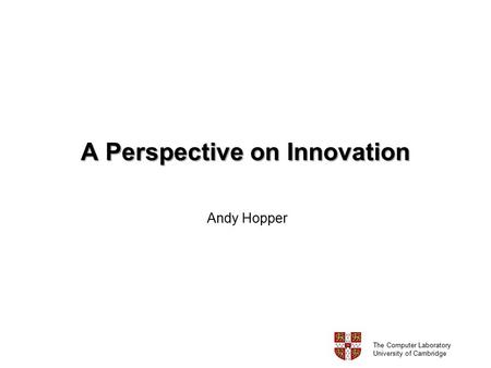 A Perspective on Innovation Andy Hopper The Computer Laboratory University of Cambridge.
