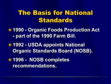 The Basis for National Standards 1990 - Organic Foods Production Act - part of the 1990 Farm Bill. 1992 - USDA appoints National Organic Standards Board.