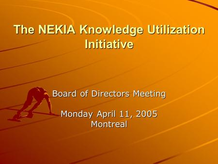 The NEKIA Knowledge Utilization Initiative Board of Directors Meeting Monday April 11, 2005 Montreal.