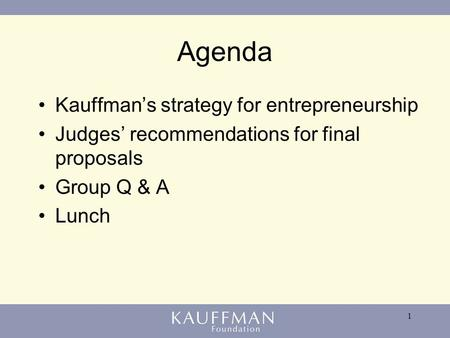 1 Agenda Kauffman's strategy for entrepreneurship Judges' recommendations for final proposals Group Q & A Lunch.