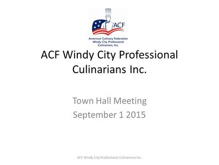ACF Windy City Professional Culinarians Inc. Town Hall Meeting September 1 2015 ACF Windy City Professional Culinarians Inc.