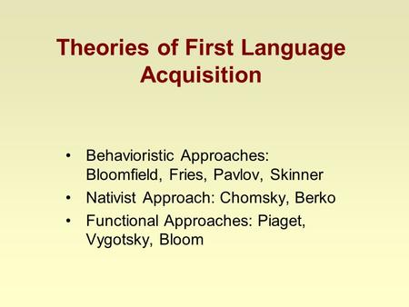 Theories of First Language Acquisition Behavioristic Approaches: Bloomfield, Fries, Pavlov, Skinner Nativist Approach: Chomsky, Berko Functional Approaches: