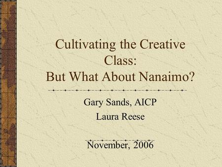 Cultivating the Creative Class: But What About Nanaimo? Gary Sands, AICP Laura Reese November, 2006.