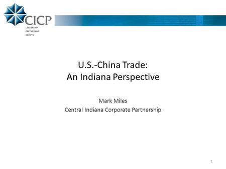 U.S.-China Trade: An Indiana Perspective Mark Miles Central Indiana Corporate Partnership 1.