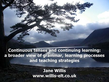 Continuous tenses and continuing learning: a broader view of grammar, learning processes and teaching strategies Jane Willis www.willis-elt.co.uk.