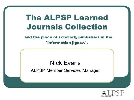1 The ALPSP Learned Journals Collection and the place of scholarly publishers in the 'information jigsaw'. Nick Evans ALPSP Member Services Manager.