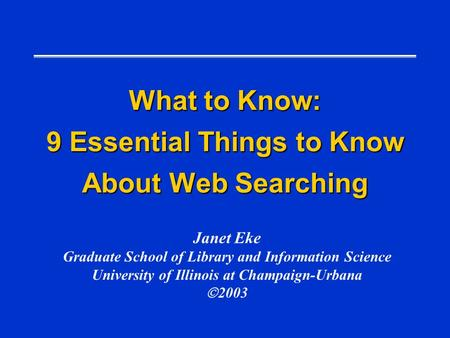 What to Know: 9 Essential Things to Know About Web Searching Janet Eke Graduate School of Library and Information Science University of Illinois at Champaign-Urbana.