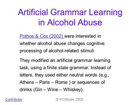 © POSbase 2005 Artificial Grammar Learning in Alcohol Abuse Pothos & Cox (2002) Pothos & Cox (2002) were interested in whether alcohol abuse changes cognitive.
