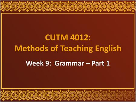 CUTM 4012: Methods of Teaching English Week 9: Grammar – Part 1.