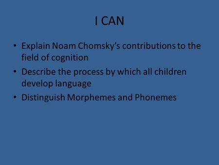 I CAN Explain Noam Chomsky's contributions to the field of cognition Describe the process by which all children develop language Distinguish Morphemes.