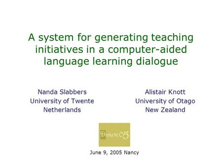 A system for generating teaching initiatives in a computer-aided language learning dialogue Nanda Slabbers University of Twente Netherlands June 9, 2005.