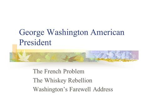 George Washington American President The French Problem The Whiskey Rebellion Washington's Farewell Address.