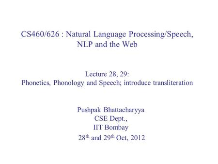 CS460/626 : Natural Language Processing/Speech, NLP and the Web Lecture 28, 29: Phonetics, Phonology and Speech; introduce transliteration Pushpak Bhattacharyya.