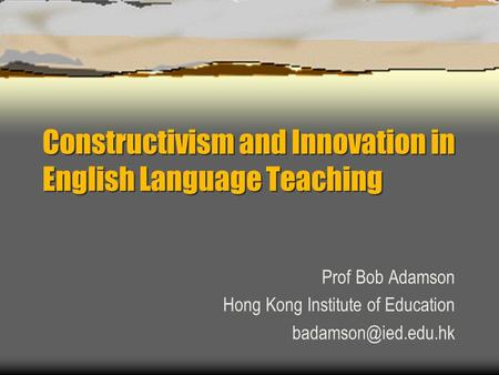 Constructivism and Innovation in English Language Teaching Prof Bob Adamson Hong Kong Institute of Education