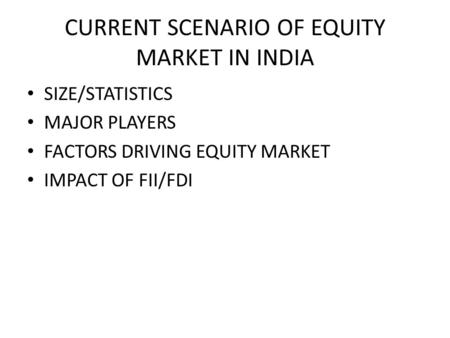 CURRENT SCENARIO OF EQUITY MARKET IN INDIA SIZE/STATISTICS MAJOR PLAYERS FACTORS DRIVING EQUITY MARKET IMPACT OF FII/FDI.