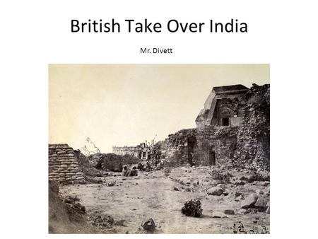 British Take Over India Mr. Divett. Collapse of the Mughal empire The Mughal empire had ruled India for 200 years. After they started to collapse Britain.