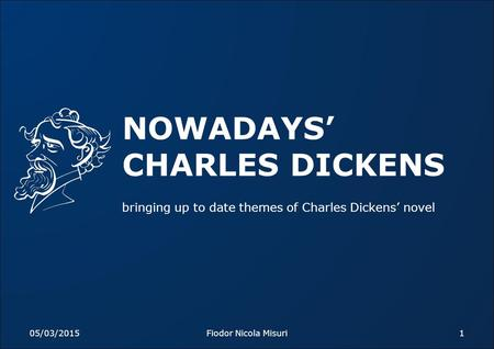 NOWADAYS' CHARLES DICKENS bringing up to date themes of Charles Dickens' novel 05/03/20151Fiodor Nicola Misuri.