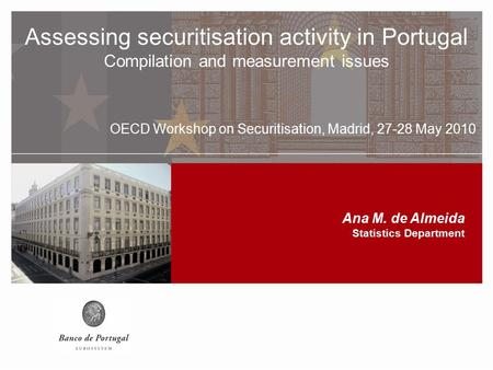 Assessing securitisation activity in Portugal Compilation and measurement issues OECD Workshop on Securitisation, Madrid, 27-28 May 2010 Assessing securitisation.