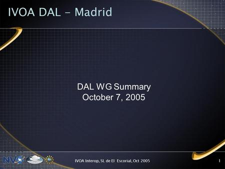 IVOA Interop, SL de El Escorial, Oct 20051 IVOA DAL - Madrid DAL WG Summary October 7, 2005.