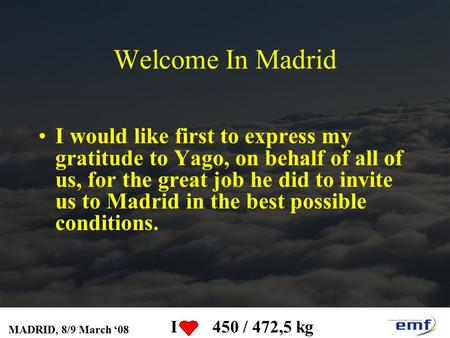 MADRID, 8/9 March '08 I 450 / 472,5 kg Welcome In Madrid I would like first to express my gratitude to Yago, on behalf of all of us, for the great job.