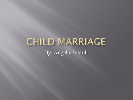 By: Angela Breault. Girls ages 7-18 years old getting forced into marriage to a much older man This type of social injustice affects the female children.