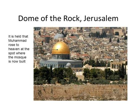 Dome of the Rock, Jerusalem It is held that Muhammad rose to heaven at the spot where the mosque is now built.