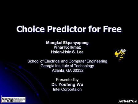 ACSAC'04 Choice Predictor for Free Mongkol Ekpanyapong Pinar Korkmaz Hsien-Hsin S. Lee School of Electrical and Computer Engineering Georgia Institute.