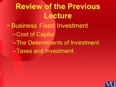Review of the Previous Lecture Business Fixed Investment –Cost of Capital –The Determinants of Investment –Taxes and Investment.