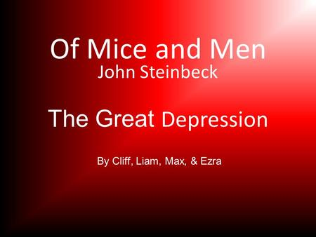Of Mice and Men John Steinbeck The Great Depression By Cliff, Liam, Max, & Ezra.