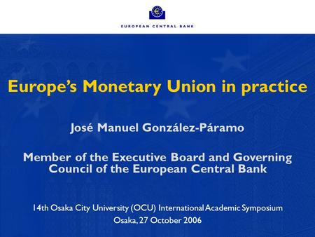 1 Europe's Monetary Union in practice José Manuel González-Páramo Member of the Executive Board and Governing Council of the European Central Bank 14th.