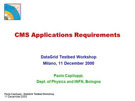 11 December 2000 Paolo Capiluppi - DataGrid Testbed Workshop CMS Applications Requirements DataGrid Testbed Workshop Milano, 11 December 2000 Paolo Capiluppi,