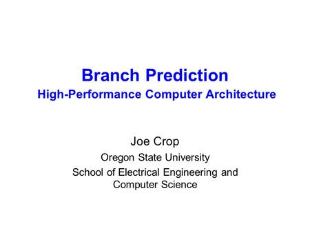Branch Prediction High-Performance Computer Architecture Joe Crop Oregon State University School of Electrical Engineering and Computer Science.