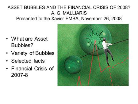 ASSET BUBBLES AND THE FINANCIAL CRISIS OF 2008? A. G. MALLIARIS Presented to the Xavier EMBA, November 26, 2008 What are Asset Bubbles? Variety of Bubbles.