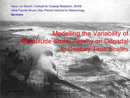 19 October 2005The CRCES Workshop on Decadal Climate Variability Modelling the Variability of Midlatitude Storm Activity on Decadal to Century Time Scales.