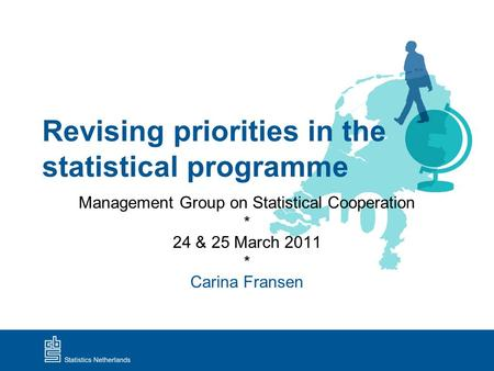 Revising priorities in the statistical programme Management Group on Statistical Cooperation * 24 & 25 March 2011 * Carina Fransen.