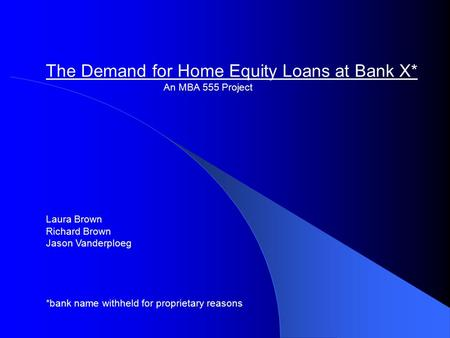 The Demand for Home Equity Loans at Bank X* An MBA 555 Project Laura Brown Richard Brown Jason Vanderploeg *bank name withheld for proprietary reasons.