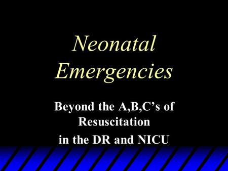 Neonatal Emergencies Beyond the A,B,C's of Resuscitation in the DR and NICU.