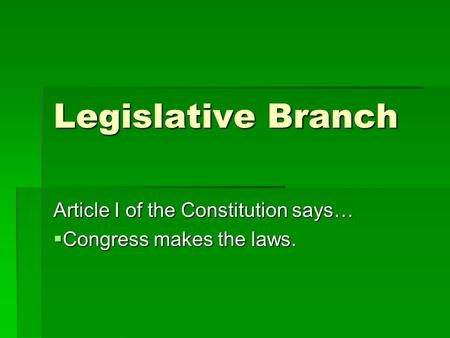 Legislative Branch Article I of the Constitution says…  Congress makes the laws.