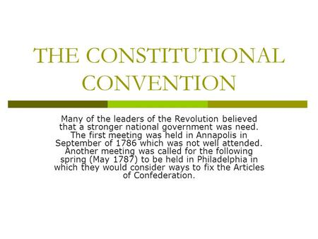THE CONSTITUTIONAL CONVENTION Many of the leaders of the Revolution believed that a stronger national government was need. The first meeting was held in.