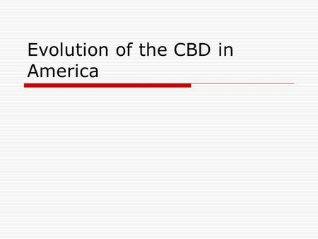 Evolution of the CBD in America. CBD  Central Business District Decline Economic restructuring Exodus from the CBD  Residential  Industry (space &