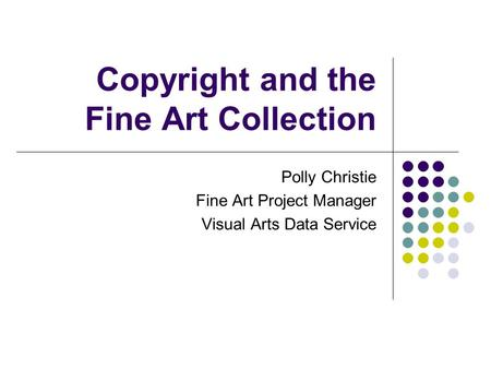 Copyright and the Fine Art Collection Polly Christie Fine Art Project Manager Visual Arts Data Service.