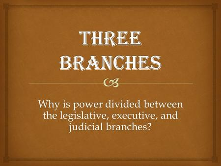 Why is power divided between the legislative, executive, and judicial branches?