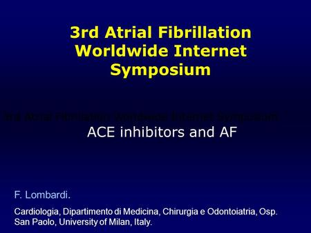 F. Lombardi. Cardiologia, Dipartimento di Medicina, Chirurgia e Odontoiatria, Osp. San Paolo, University of Milan, Italy. ACE inhibitors and AF 3rd Atrial.