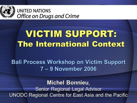 VICTIM SUPPORT: The International Context Bali Process Workshop on Victim Support 7 – 9 November 2006 Michel Bonnieu, Senior Regional Legal Advisor UNODC.