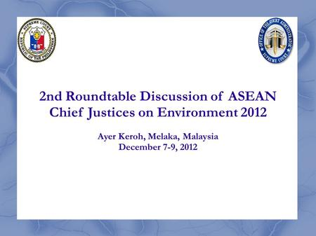 2nd Roundtable Discussion of ASEAN Chief Justices on Environment 2012 Ayer Keroh, Melaka, Malaysia December 7-9, 2012.
