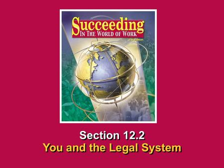 Chapter 12 Workplace Legal MattersSucceeding in the World of Work You and the Legal System 12.2 SECTION OPENER / CLOSER INSERT BOOK COVER ART Section 12.2.